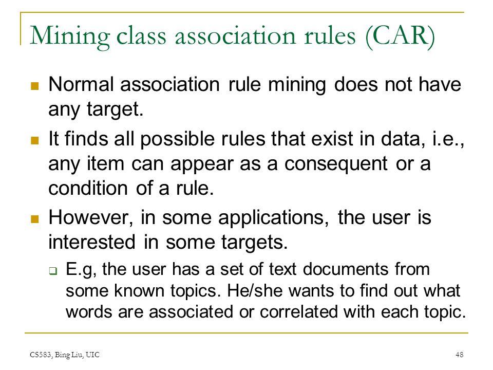 CS583, Bing Liu, UIC 48 Mining class association rules (CAR) Normal association rule mining does not have any target.