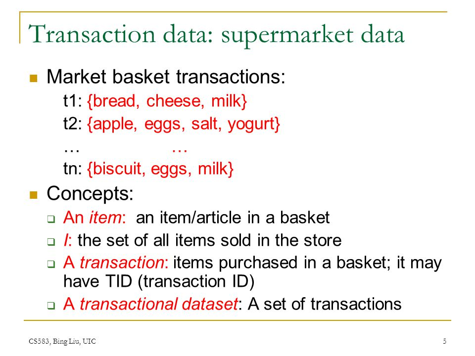 CS583, Bing Liu, UIC 5 Transaction data: supermarket data Market basket transactions: t1: {bread, cheese, milk} t2: {apple, eggs, salt, yogurt} … tn: {biscuit, eggs, milk} Concepts: An item: an item/article in a basket I: the set of all items sold in the store A transaction: items purchased in a basket; it may have TID (transaction ID) A transactional dataset: A set of transactions