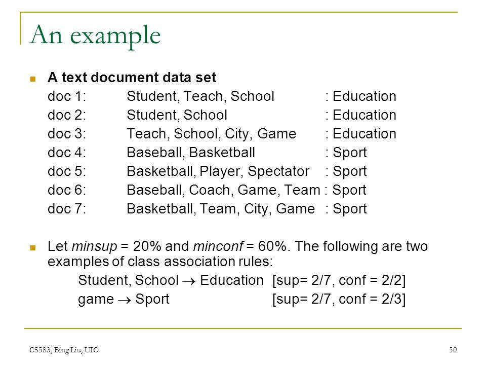 CS583, Bing Liu, UIC 50 An example A text document data set doc 1: Student, Teach, School : Education doc 2: Student, School : Education doc 3: Teach, School, City, Game : Education doc 4: Baseball, Basketball : Sport doc 5: Basketball, Player, Spectator : Sport doc 6: Baseball, Coach, Game, Team : Sport doc 7: Basketball, Team, City, Game : Sport Let minsup = 20% and minconf = 60%.