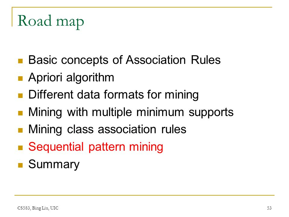 CS583, Bing Liu, UIC 53 Road map Basic concepts of Association Rules Apriori algorithm Different data formats for mining Mining with multiple minimum supports Mining class association rules Sequential pattern mining Summary
