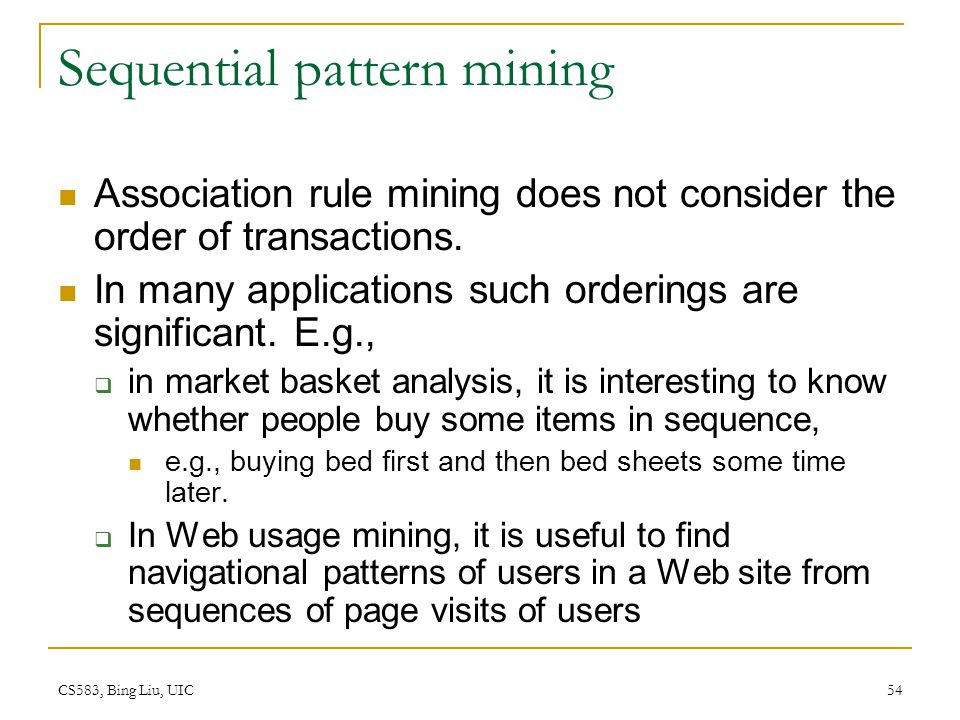 CS583, Bing Liu, UIC 54 Sequential pattern mining Association rule mining does not consider the order of transactions.