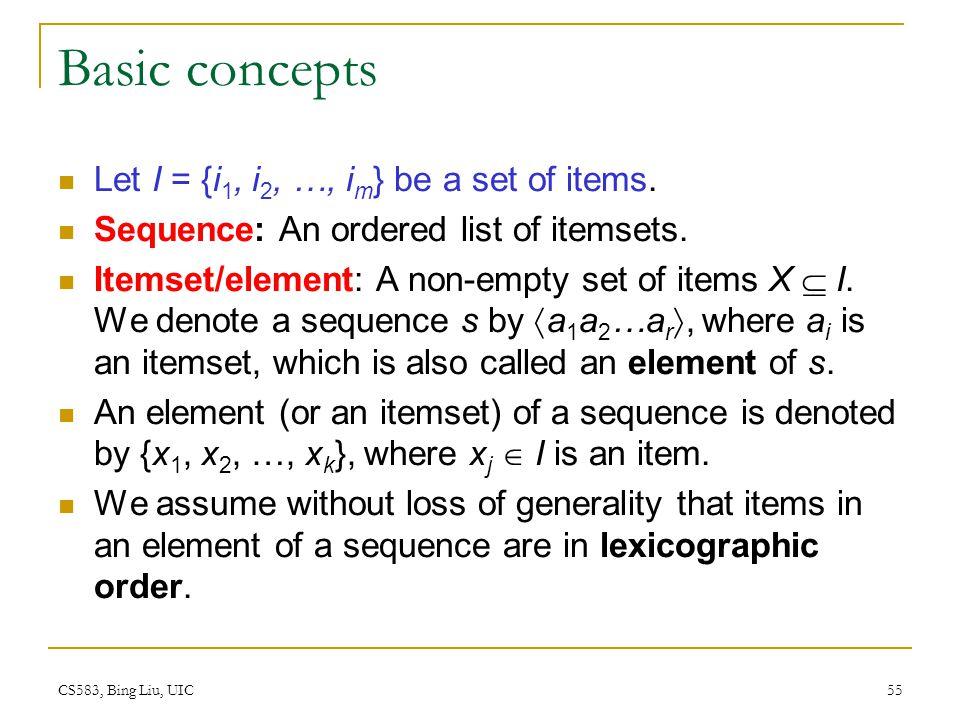 CS583, Bing Liu, UIC 55 Basic concepts Let I = {i 1, i 2, …, i m } be a set of items.