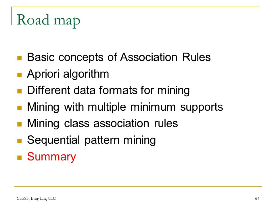 CS583, Bing Liu, UIC 64 Road map Basic concepts of Association Rules Apriori algorithm Different data formats for mining Mining with multiple minimum supports Mining class association rules Sequential pattern mining Summary