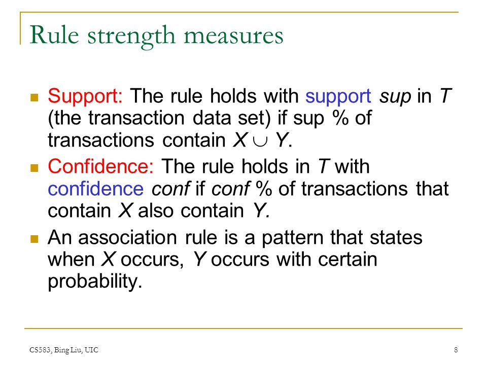 CS583, Bing Liu, UIC 8 Rule strength measures Support: The rule holds with support sup in T (the transaction data set) if sup % of transactions contain X Y.