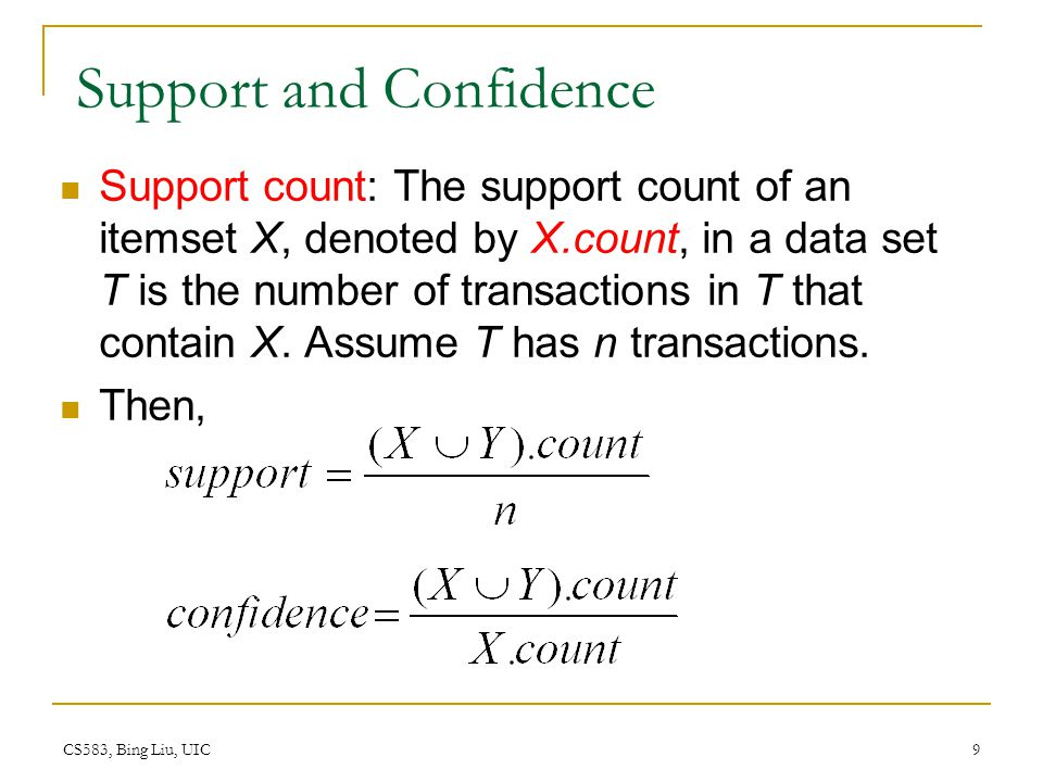 CS583, Bing Liu, UIC 9 Support and Confidence Support count: The support count of an itemset X, denoted by X.count, in a data set T is the number of transactions in T that contain X.