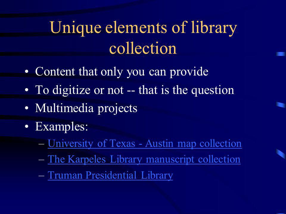 Unique elements of library collection Content that only you can provide To digitize or not -- that is the question Multimedia projects Examples: –University of Texas - Austin map collectionUniversity of Texas - Austin map collection –The Karpeles Library manuscript collectionThe Karpeles Library manuscript collection –Truman Presidential LibraryTruman Presidential Library