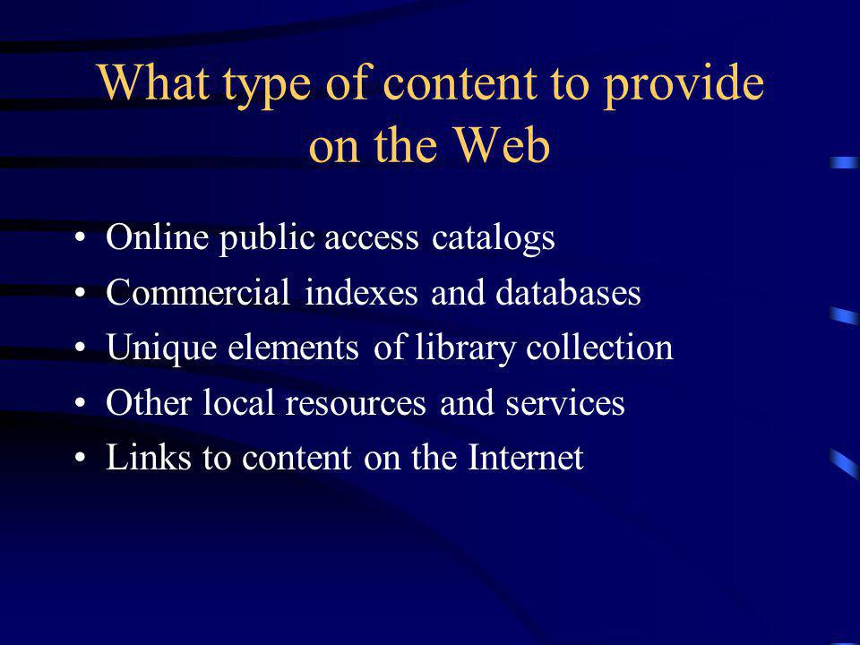 What type of content to provide on the Web Online public access catalogs Commercial indexes and databases Unique elements of library collection Other local resources and services Links to content on the Internet