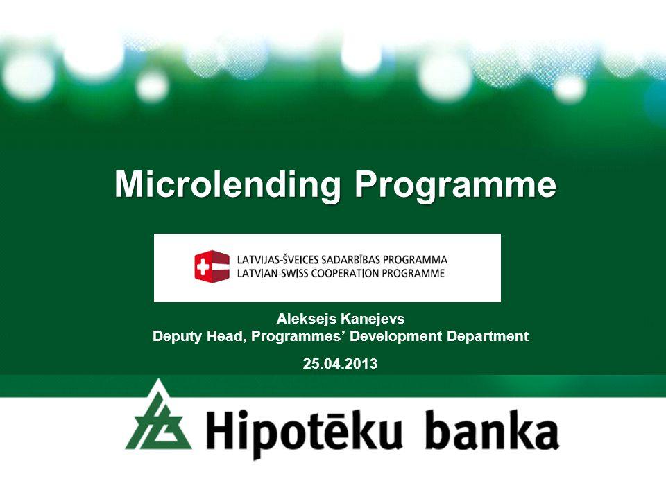 Microlending Programme Aleksejs Kanejevs Deputy Head, Programmes Development Department 25.04.2013