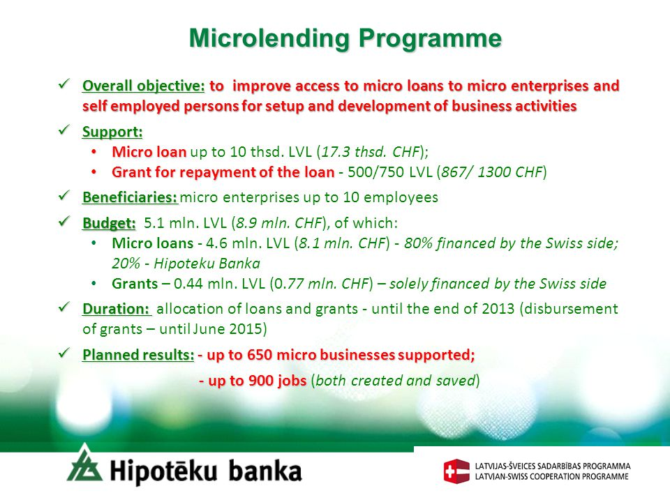 Microlending Programme Overall objective:to improve access to micro loans to micro enterprises and self employed persons for setup and development of business activities Overall objective: to improve access to micro loans to micro enterprises and self employed persons for setup and development of business activities Support: Support: Micro loan Micro loan up to 10 thsd.