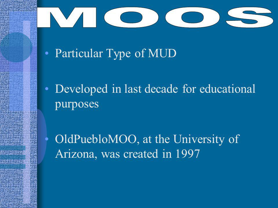 Particular Type of MUD Developed in last decade for educational purposes OldPuebloMOO, at the University of Arizona, was created in 1997