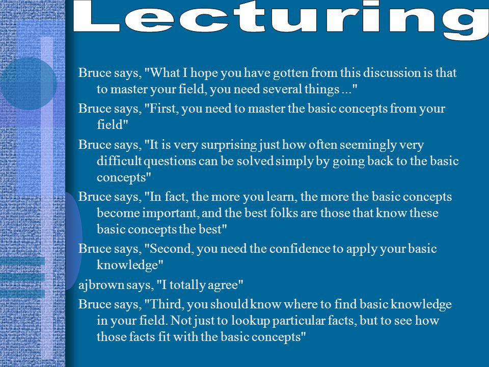 Bruce says, What I hope you have gotten from this discussion is that to master your field, you need several things... Bruce says, First, you need to master the basic concepts from your field Bruce says, It is very surprising just how often seemingly very difficult questions can be solved simply by going back to the basic concepts Bruce says, In fact, the more you learn, the more the basic concepts become important, and the best folks are those that know these basic concepts the best Bruce says, Second, you need the confidence to apply your basic knowledge ajbrown says, I totally agree Bruce says, Third, you should know where to find basic knowledge in your field.