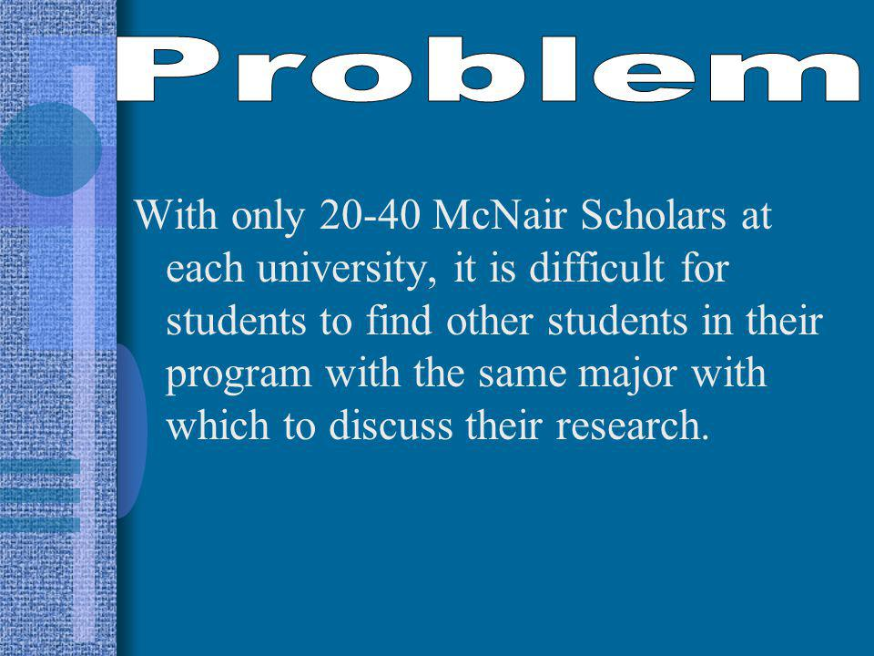 With only McNair Scholars at each university, it is difficult for students to find other students in their program with the same major with which to discuss their research.