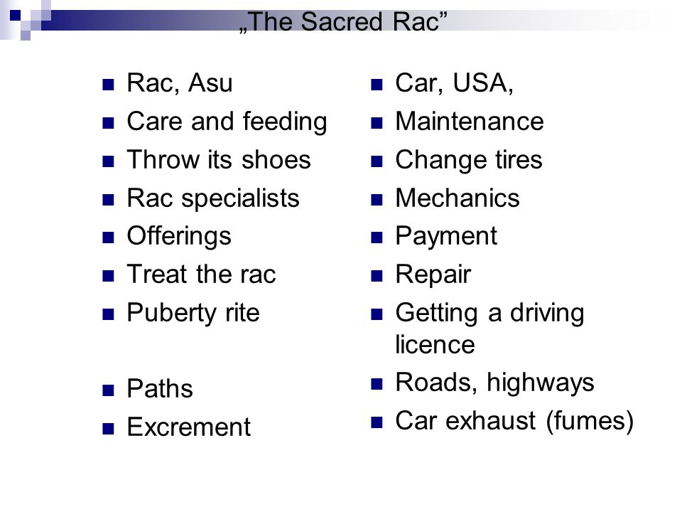 The Sacred Rac Rac, Asu Care and feeding Throw its shoes Rac specialists Offerings Treat the rac Puberty rite Paths Excrement Car, USA, Maintenance Change tires Mechanics Payment Repair Getting a driving licence Roads, highways Car exhaust (fumes)