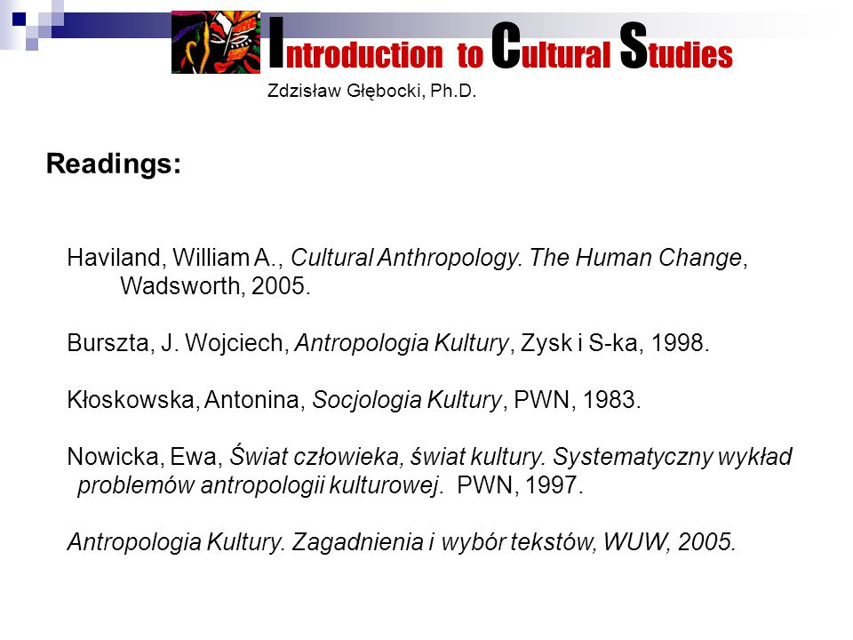 I ntroduction to C ultural S tudies Zdzisław Głębocki, Ph.D. Readings: Haviland, William A., Cultural Anthropology. The Human Change, Wadsworth, 2005.