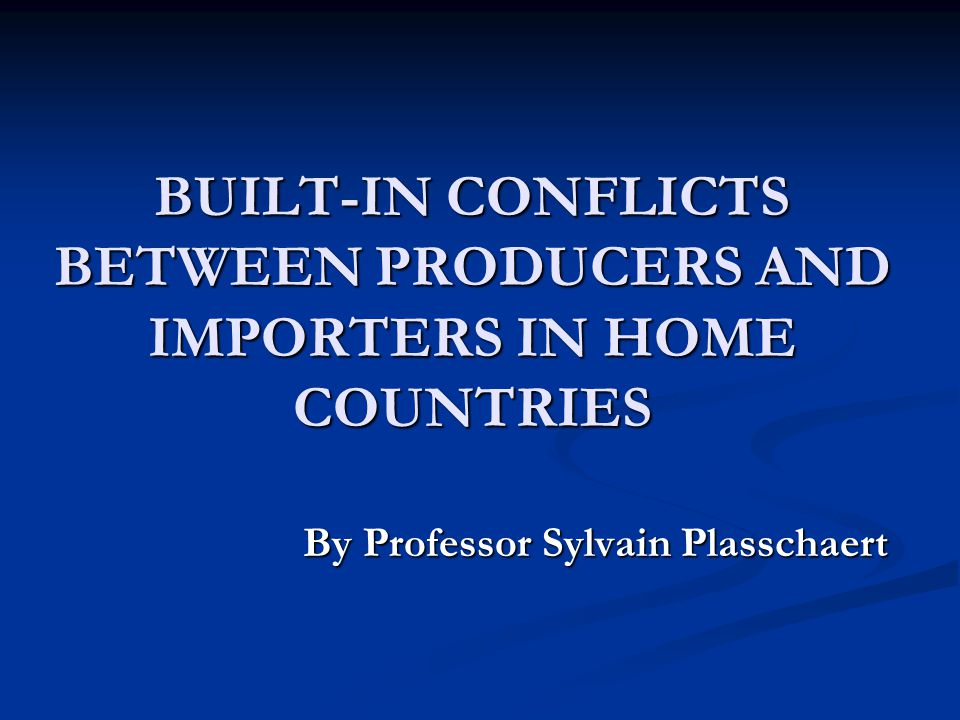 BUILT-IN CONFLICTS BETWEEN PRODUCERS AND IMPORTERS IN HOME COUNTRIES By Professor Sylvain Plasschaert By Professor Sylvain Plasschaert
