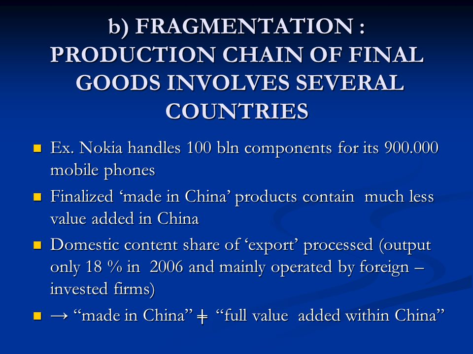b) FRAGMENTATION : PRODUCTION CHAIN OF FINAL GOODS INVOLVES SEVERAL COUNTRIES Ex.