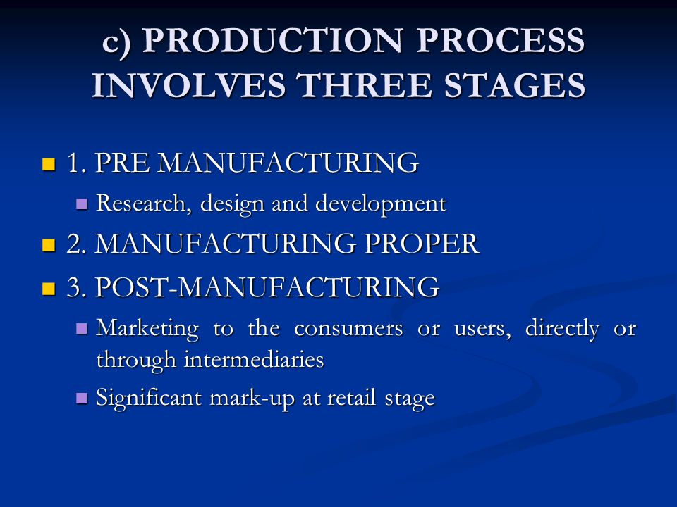 c) PRODUCTION PROCESS INVOLVES THREE STAGES c) PRODUCTION PROCESS INVOLVES THREE STAGES 1. PRE MANUFACTURING 1. PRE MANUFACTURING Research, design and
