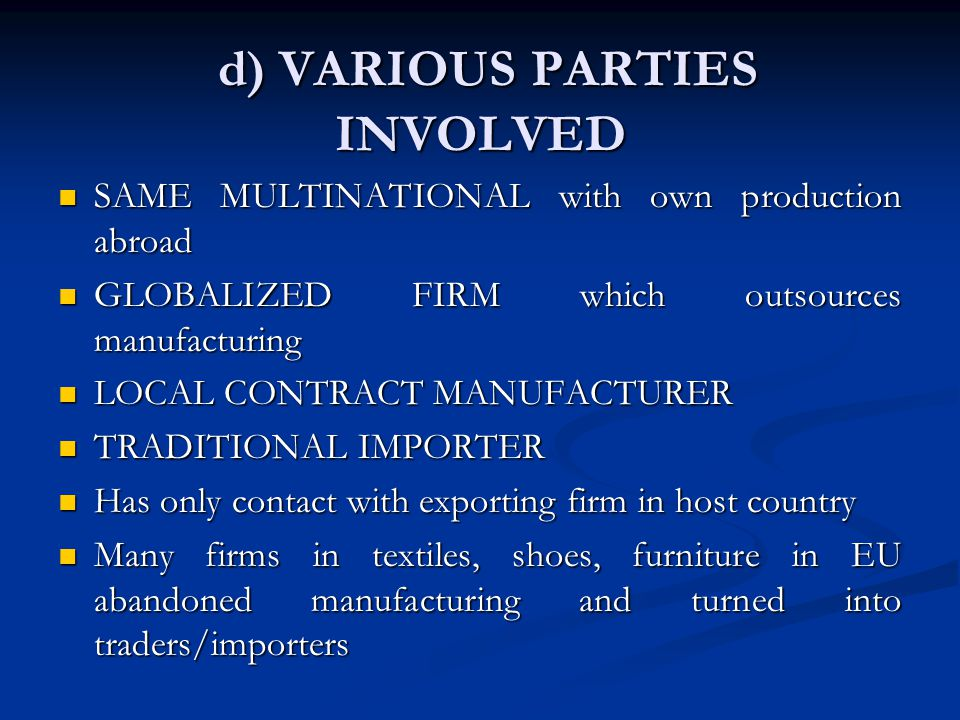 d) VARIOUS PARTIES INVOLVED d) VARIOUS PARTIES INVOLVED SAME MULTINATIONAL with own production abroad SAME MULTINATIONAL with own production abroad GLOBALIZED FIRM which outsources manufacturing GLOBALIZED FIRM which outsources manufacturing LOCAL CONTRACT MANUFACTURER LOCAL CONTRACT MANUFACTURER TRADITIONAL IMPORTER TRADITIONAL IMPORTER Has only contact with exporting firm in host country Has only contact with exporting firm in host country Many firms in textiles, shoes, furniture in EU abandoned manufacturing and turned into traders/importers Many firms in textiles, shoes, furniture in EU abandoned manufacturing and turned into traders/importers