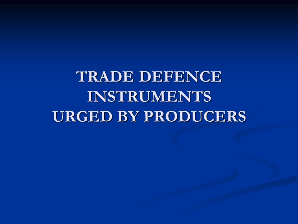 TRADE DEFENCE INSTRUMENTS URGED BY PRODUCERS