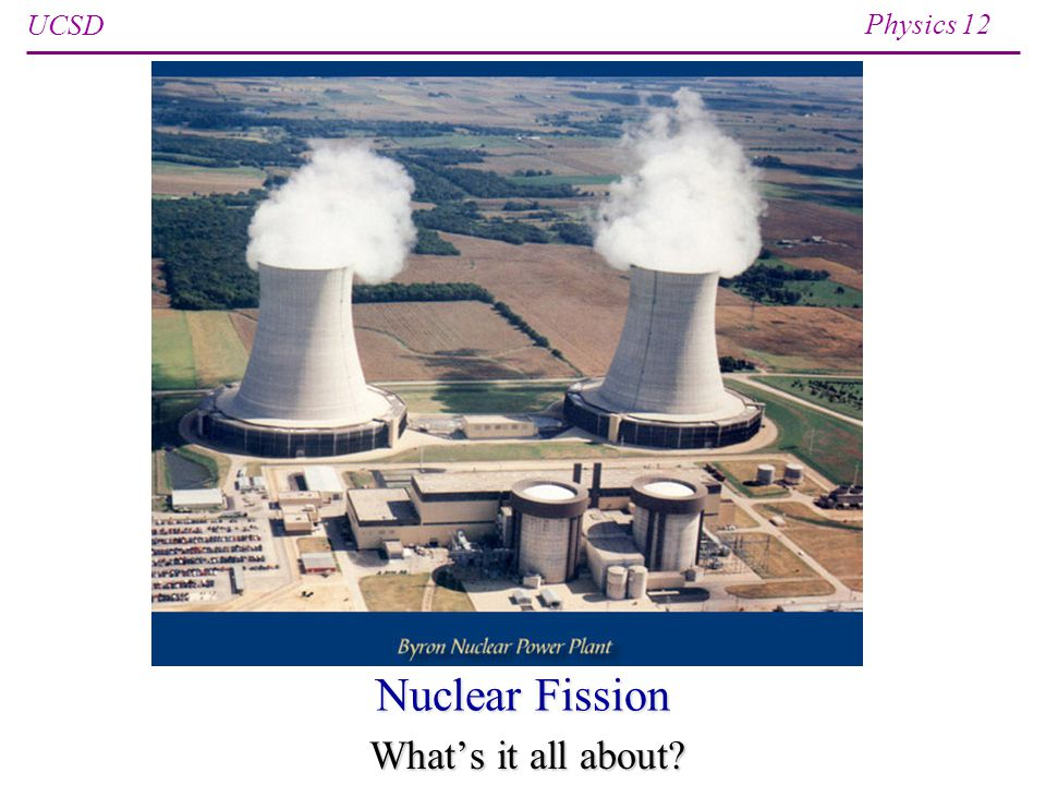 UCSD Physics 12 Nuclear Fission Whats it all about