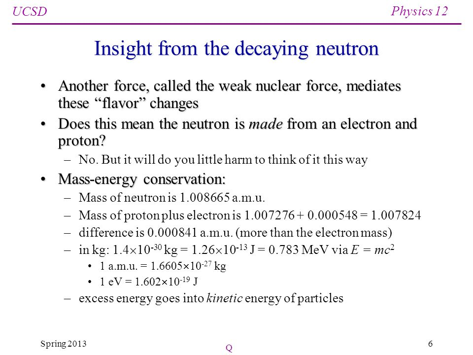UCSD Physics 12 Spring 201317 The Uranium Story No isotope of uranium is perfectly stable:No isotope of uranium is perfectly stable: – 235 U has a half-life of 704 million years – 238 U has a half-life of 4.5 billion years (age of earth) No heavy elements were made in the Big Bang (just H, He, Li, and a tiny bit of Be)No heavy elements were made in the Big Bang (just H, He, Li, and a tiny bit of Be) Stars only make elements as heavy as iron (Fe) through natural thermonuclear fusionStars only make elements as heavy as iron (Fe) through natural thermonuclear fusion Heavier elements made in catastrophic supernovaeHeavier elements made in catastrophic supernovae –massive stars that explode after theyre spent on fusion 235 U and 238 U initially had similar abundance 235 U and 238 U initially had similar abundance