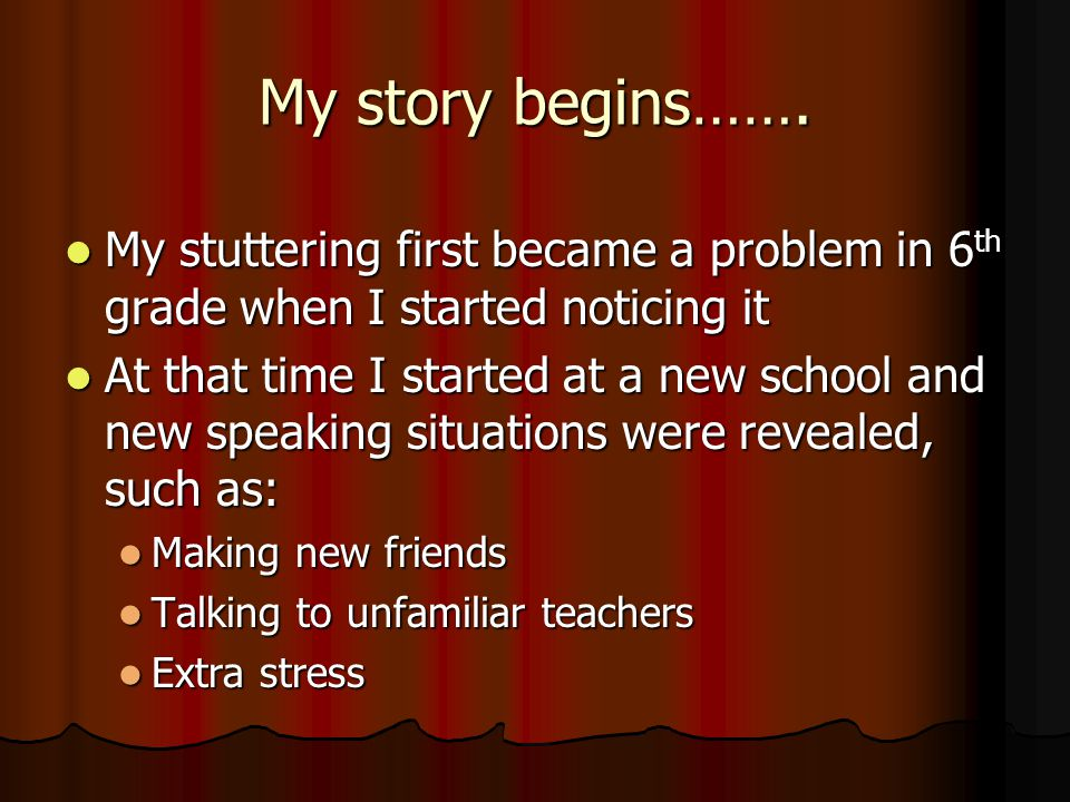 My story begins……. My stuttering first became a problem in 6 th grade when I started noticing it My stuttering first became a problem in 6 th grade wh