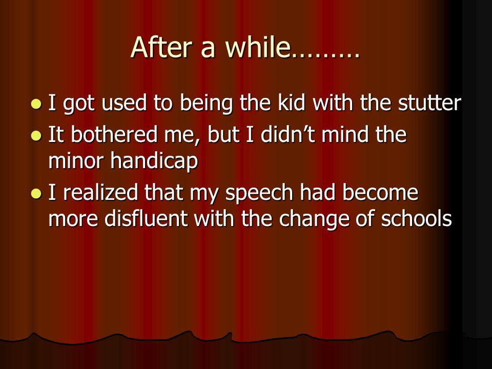 After a while……… I got used to being the kid with the stutter I got used to being the kid with the stutter It bothered me, but I didnt mind the minor handicap It bothered me, but I didnt mind the minor handicap I realized that my speech had become more disfluent with the change of schools I realized that my speech had become more disfluent with the change of schools