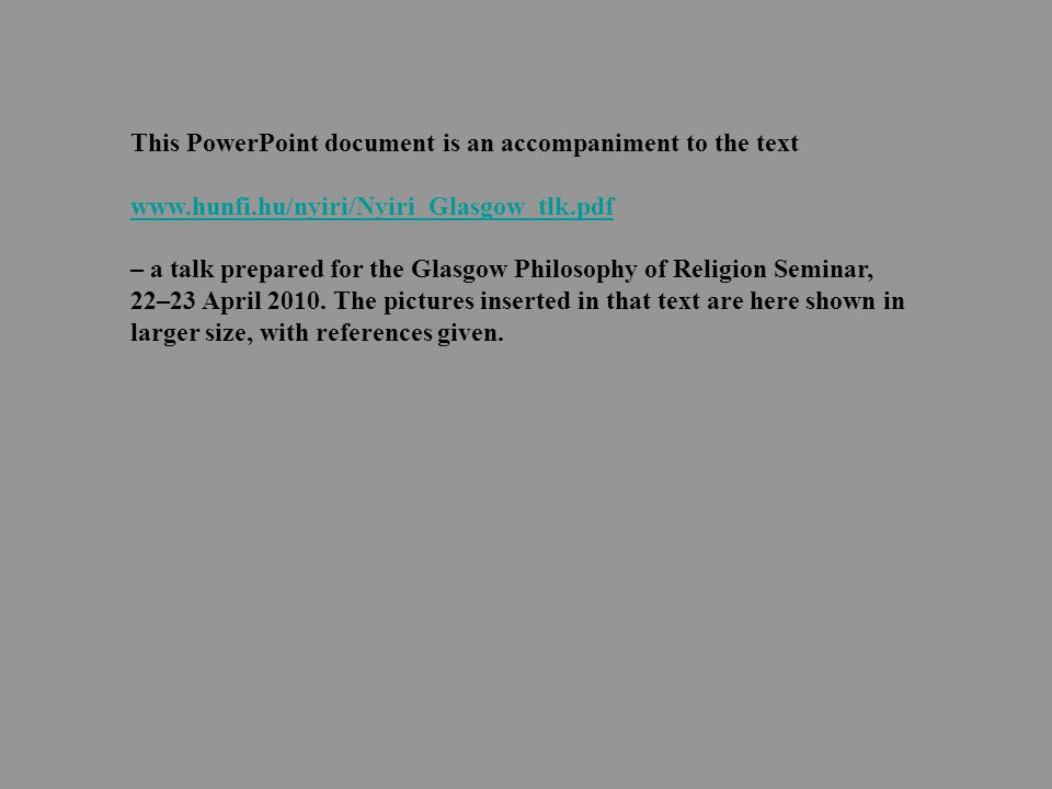 This PowerPoint document is an accompaniment to the text www.hunfi.hu/nyiri/Nyiri_Glasgow_tlk.pdf – a talk prepared for the Glasgow Philosophy of Religion Seminar, 22–23 April 2010.
