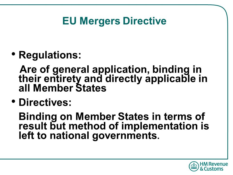 EU Mergers Directive Regulations: Are of general application, binding in their entirety and directly applicable in all Member States Directives: Binding on Member States in terms of result but method of implementation is left to national governments.