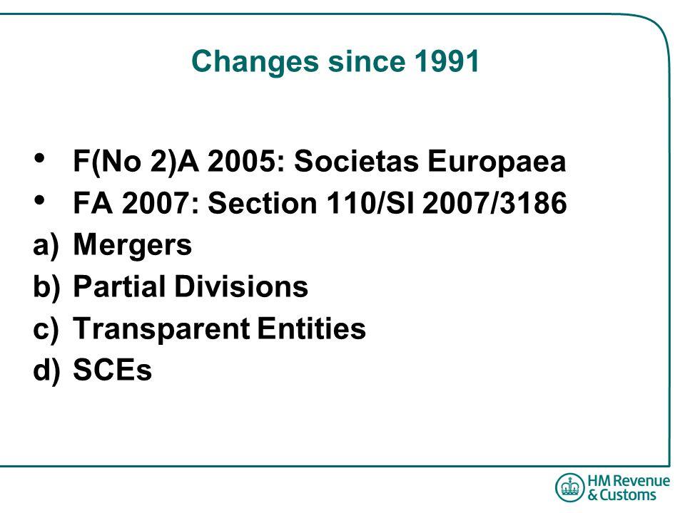 Changes since 1991 F(No 2)A 2005: Societas Europaea FA 2007: Section 110/SI 2007/3186 a)Mergers b)Partial Divisions c)Transparent Entities d)SCEs