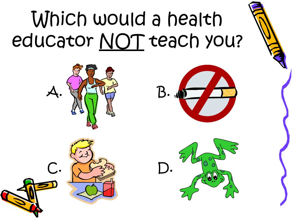 Which would a health educator NOT teach you A. D.C. B.