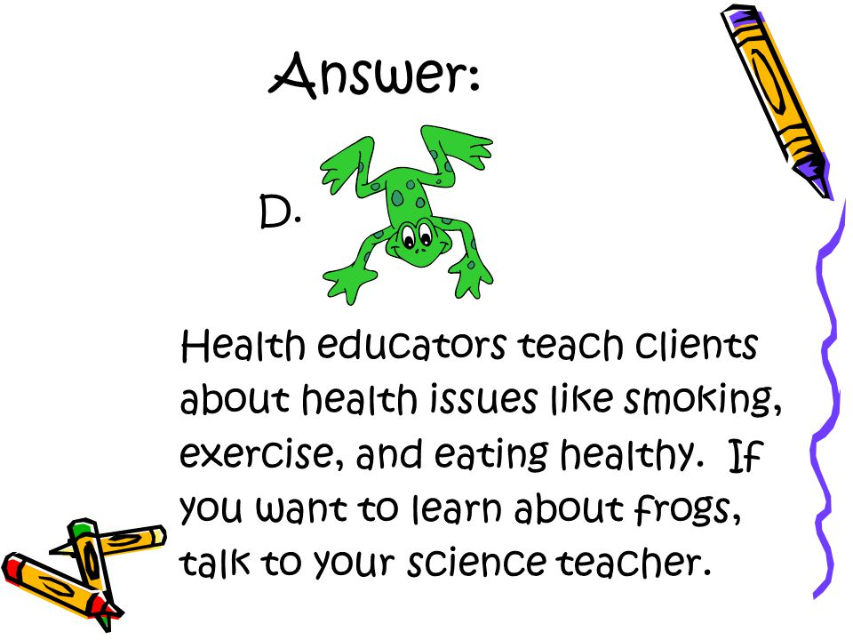 Answer: Health educators teach clients about health issues like smoking, exercise, and eating healthy.