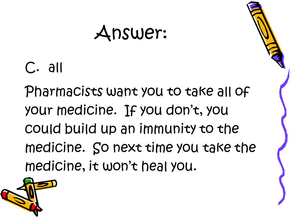 Answer: C. all Pharmacists want you to take all of your medicine.