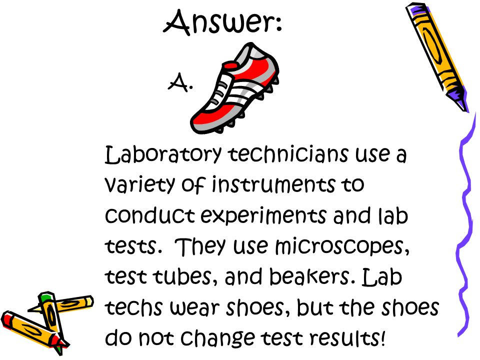 Answer: Laboratory technicians use a variety of instruments to conduct experiments and lab tests.