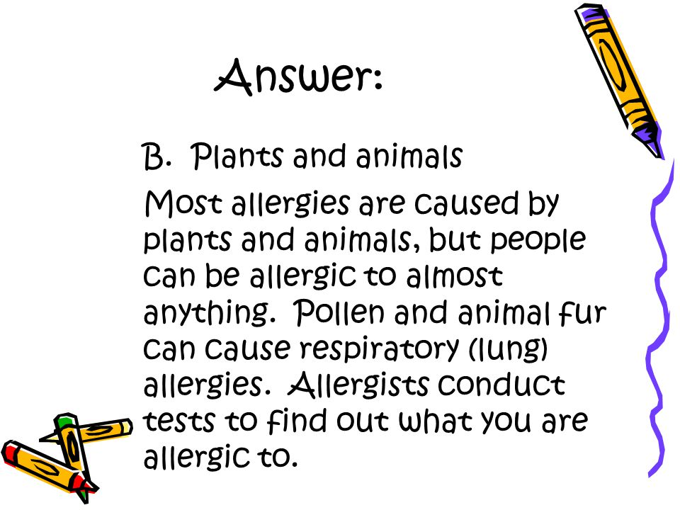 Answer: B. Plants and animals Most allergies are caused by plants and animals, but people can be allergic to almost anything. Pollen and animal fur ca