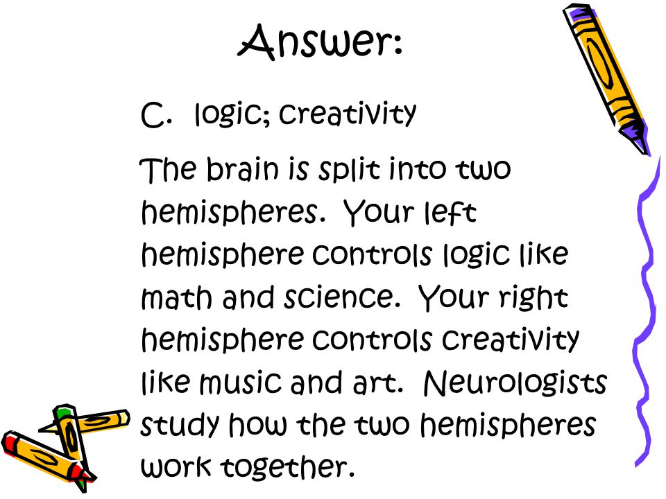 Answer: C. logic; creativity The brain is split into two hemispheres.