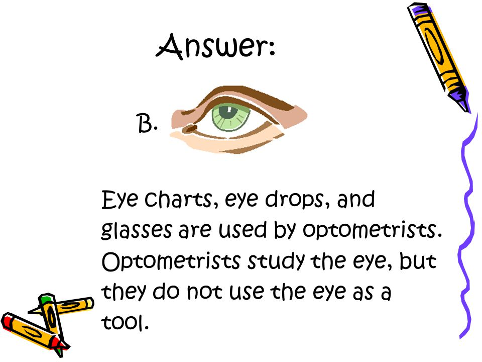 Answer: Eye charts, eye drops, and glasses are used by optometrists.