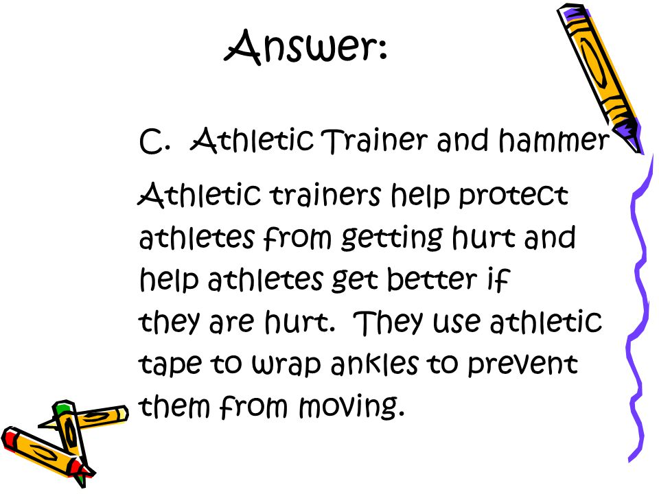 Answer: C. Athletic Trainer and hammer Athletic trainers help protect athletes from getting hurt and help athletes get better if they are hurt. They u