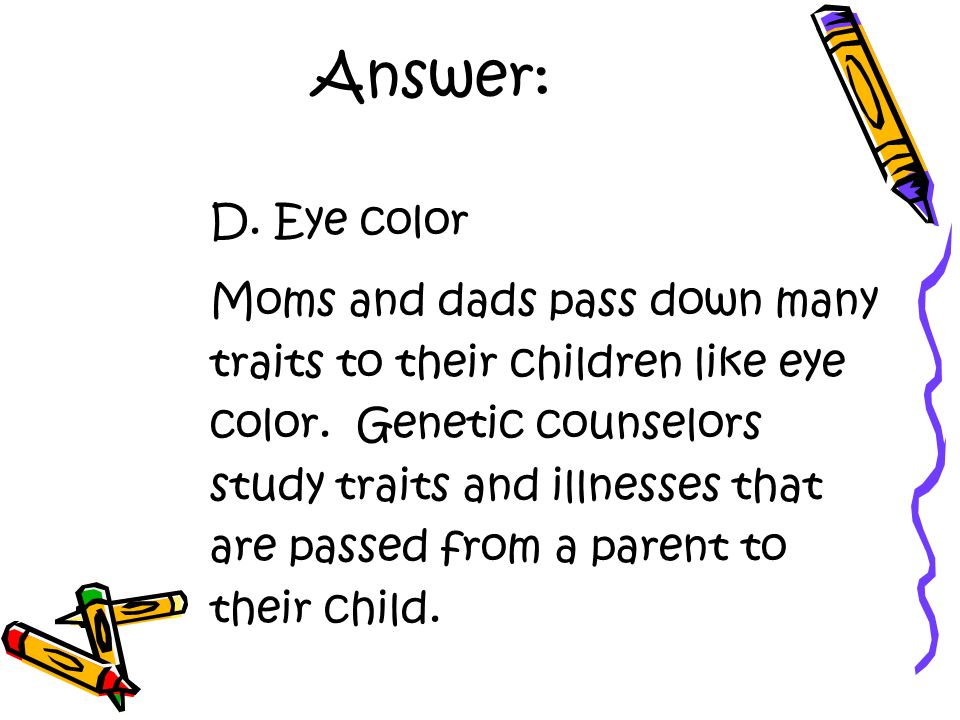 Answer: D.Eye color Moms and dads pass down many traits to their children like eye color.