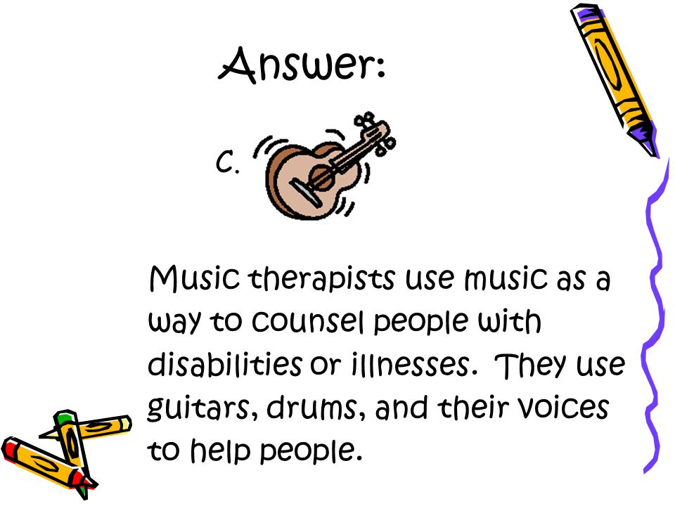 Answer: Music therapists use music as a way to counsel people with disabilities or illnesses.
