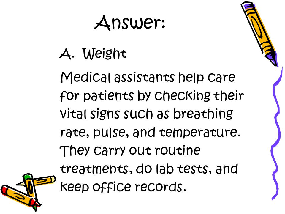 Answer: A. Weight Medical assistants help care for patients by checking their vital signs such as breathing rate, pulse, and temperature. They carry o