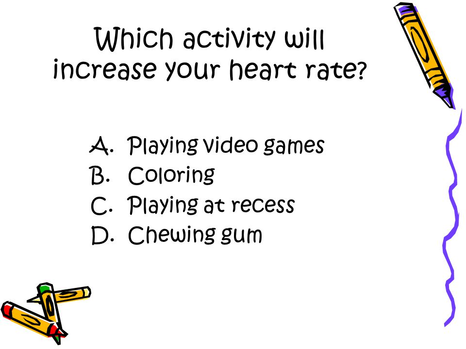 Which activity will increase your heart rate. A. Playing video games B.