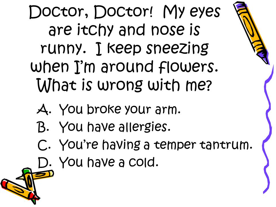 Doctor, Doctor. My eyes are itchy and nose is runny.