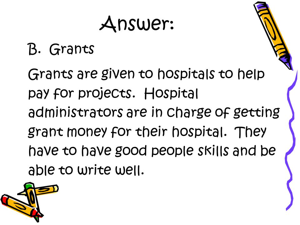 Answer: B. Grants Grants are given to hospitals to help pay for projects.