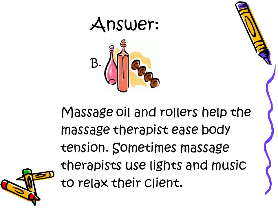 Answer: Massage oil and rollers help the massage therapist ease body tension.