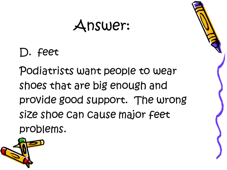 Answer: D. feet Podiatrists want people to wear shoes that are big enough and provide good support.