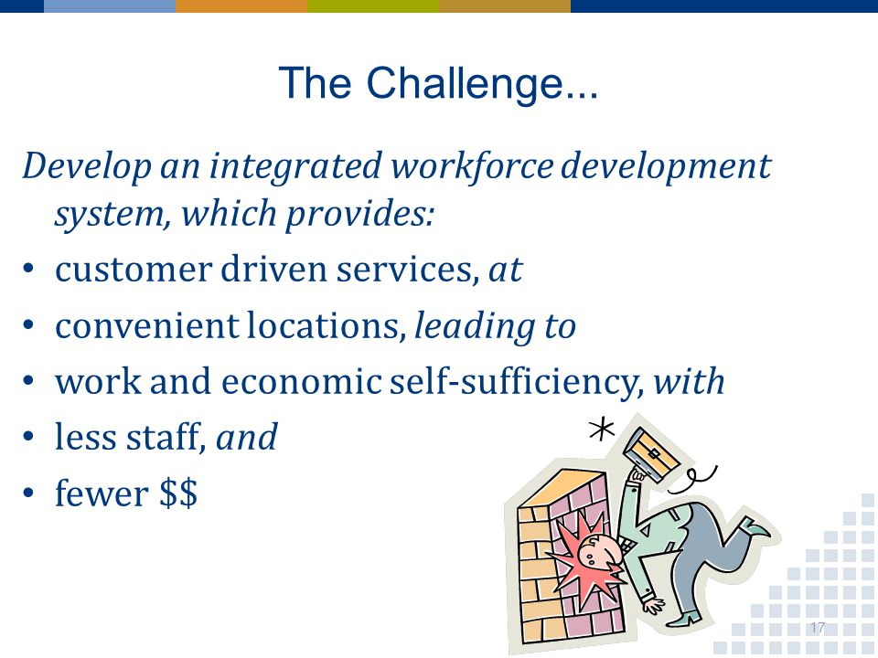 The Challenge... Develop an integrated workforce development system, which provides: customer driven services, at convenient locations, leading to wor