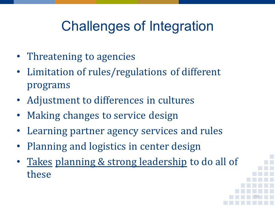 Challenges of Integration Threatening to agencies Limitation of rules/regulations of different programs Adjustment to differences in cultures Making changes to service design Learning partner agency services and rules Planning and logistics in center design Takes planning & strong leadership to do all of these 19