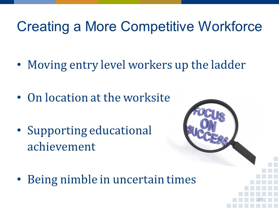 Moving entry level workers up the ladder On location at the worksite Supporting educational achievement Being nimble in uncertain times Creating a Mor