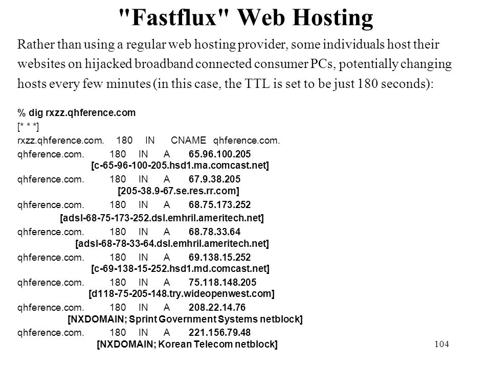 104 Fastflux Web Hosting Rather than using a regular web hosting provider, some individuals host their websites on hijacked broadband connected consumer PCs, potentially changing hosts every few minutes (in this case, the TTL is set to be just 180 seconds): % dig rxzz.qhference.com [* * *] rxzz.qhference.com.
